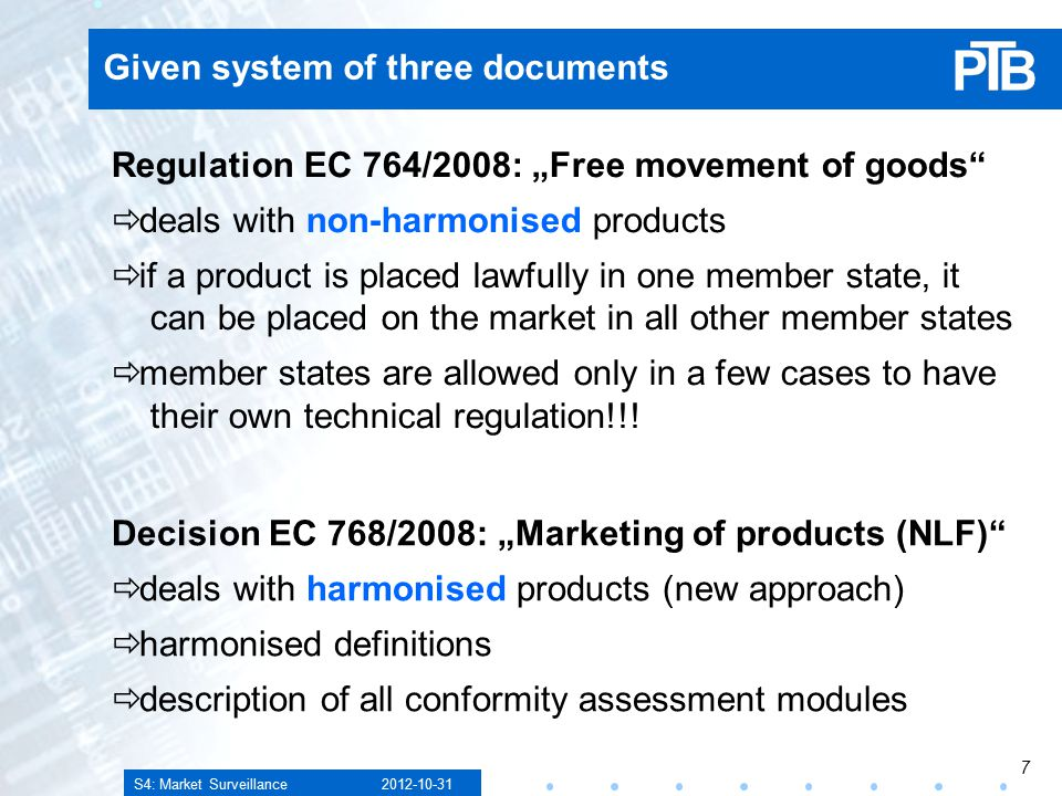 "S4: Market Surveillance Given system of three documents Regulation EC 764/2008: ""Free movement of goods  deals with non-harmonised products  if a product is placed lawfully in one member state, it can be placed on the market in all other member states  member states are allowed only in a few cases to have their own technical regulation!!."