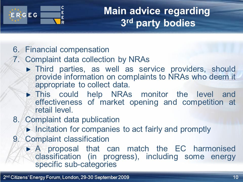 102 nd Citizens' Energy Forum, London, September 2009 Main advice regarding 3 rd party bodies 6.Financial compensation 7.Complaint data collection by NRAs Third parties, as well as service providers, should provide information on complaints to NRAs who deem it appropriate to collect data.