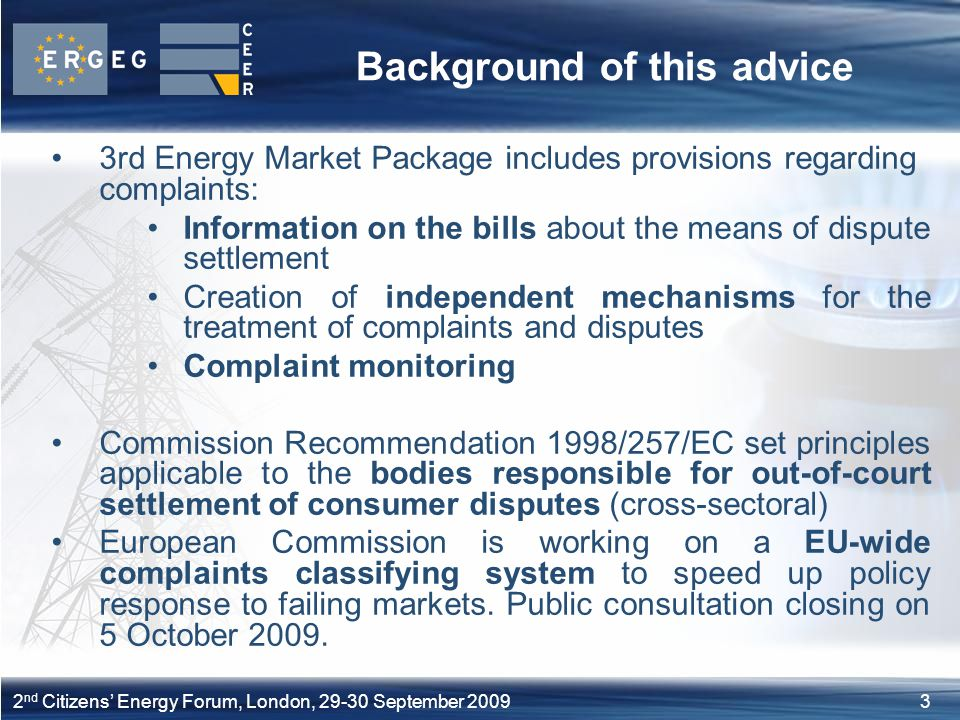 32 nd Citizens' Energy Forum, London, September 2009 Background of this advice 3rd Energy Market Package includes provisions regarding complaints: Information on the bills about the means of dispute settlement Creation of independent mechanisms for the treatment of complaints and disputes Complaint monitoring Commission Recommendation 1998/257/EC set principles applicable to the bodies responsible for out-of-court settlement of consumer disputes (cross-sectoral) European Commission is working on a EU-wide complaints classifying system to speed up policy response to failing markets.