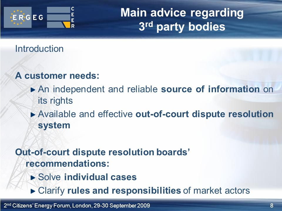 82 nd Citizens' Energy Forum, London, September 2009 Main advice regarding 3 rd party bodies Introduction A customer needs: An independent and reliable source of information on its rights Available and effective out-of-court dispute resolution system Out-of-court dispute resolution boards' recommendations: Solve individual cases Clarify rules and responsibilities of market actors