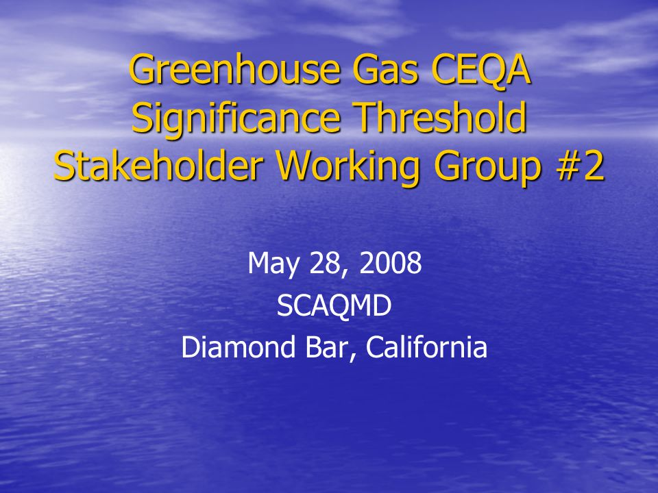Greenhouse Gas CEQA Significance Threshold Stakeholder Working Group #2 May 28, 2008 SCAQMD Diamond Bar, California