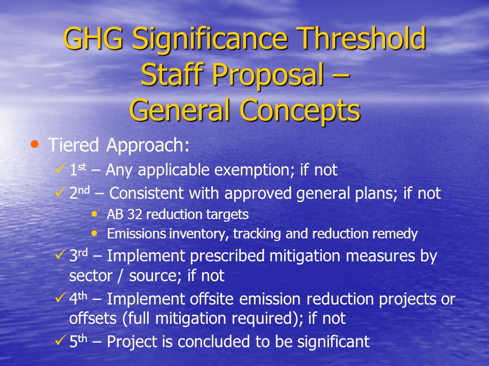 GHG Significance Threshold Staff Proposal – General Concepts Tiered Approach: 1 st – Any applicable exemption; if not 2 nd – Consistent with approved general plans; if not AB 32 reduction targets Emissions inventory, tracking and reduction remedy 3 rd – Implement prescribed mitigation measures by sector / source; if not 4 th – Implement offsite emission reduction projects or offsets (full mitigation required); if not 5 th – Project is concluded to be significant