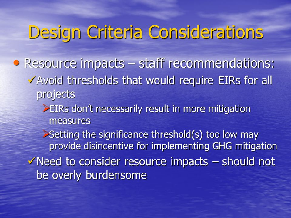 Design Criteria Considerations Resource impacts – staff recommendations: Resource impacts – staff recommendations: Avoid thresholds that would require EIRs for all projects Avoid thresholds that would require EIRs for all projects  EIRs don't necessarily result in more mitigation measures  Setting the significance threshold(s) too low may provide disincentive for implementing GHG mitigation Need to consider resource impacts – should not be overly burdensome Need to consider resource impacts – should not be overly burdensome
