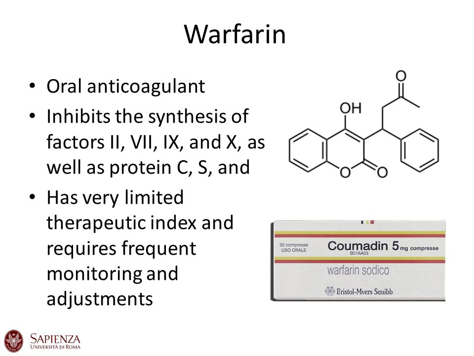 Warfarin Oral anticoagulant Inhibits the synthesis of factors II, VII, IX, and X, as well as protein C, S, and Has very limited therapeutic index and requires frequent monitoring and adjustments