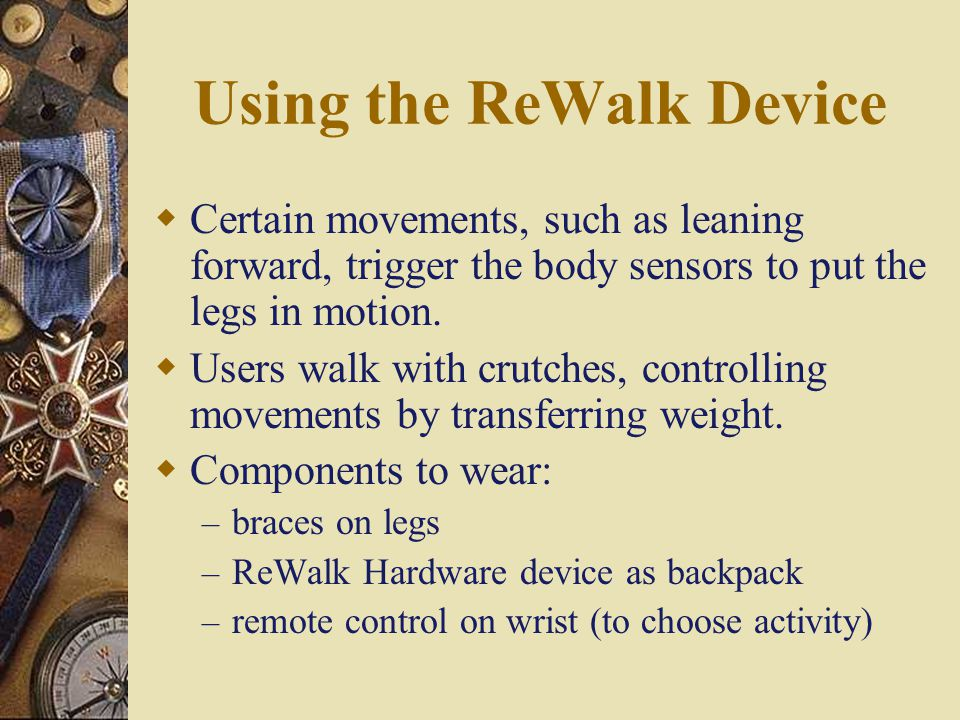 ReWalk  Relieves several health related problems that come with the long term use of wheelchairs – Atrophy – Pressure sores  quasi-robotic ambulation  WORKS WITH THE DISABLED PERSON, NOT FOR THEM.