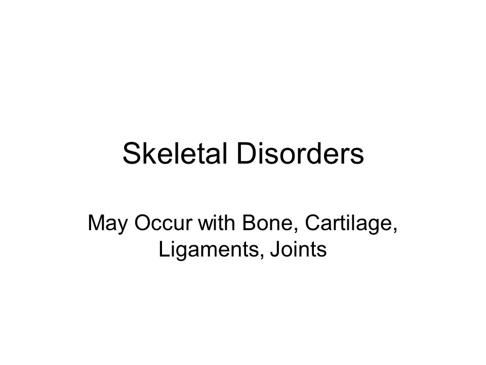 Skeletal Disorders May Occur with Bone, Cartilage, Ligaments, Joints