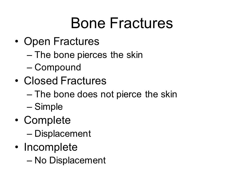 Bone Fractures Open Fractures –The bone pierces the skin –Compound Closed Fractures –The bone does not pierce the skin –Simple Complete –Displacement Incomplete –No Displacement