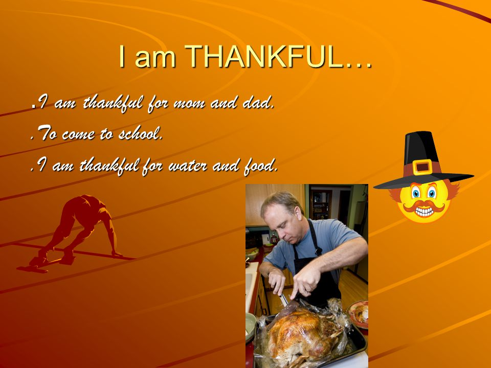 I am THANKFUL…. I am thankful for mom and dad..To come to school..I am thankful for water and food.