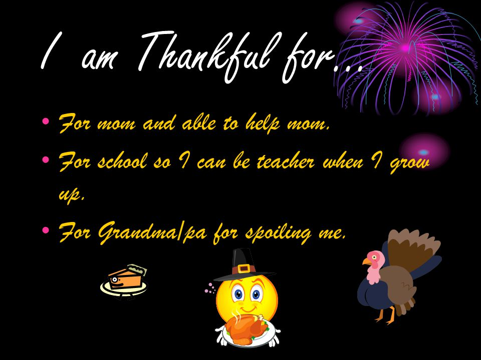 I am Thankful for… For mom and able to help mom. For school so I can be teacher when I grow up.
