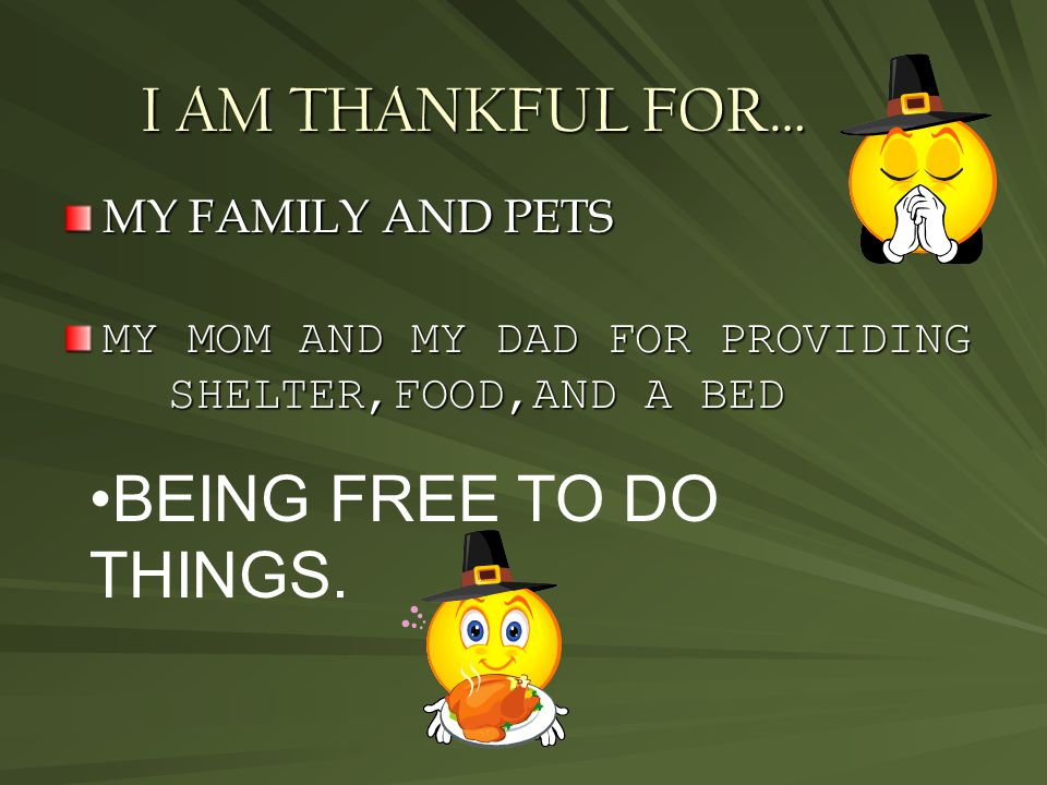 I AM THANKFUL FOR… MY FAMILY AND PETS MY MOM AND MY DAD FOR PROVIDING SHELTER,FOOD,AND A BED BEING FREE TO DO THINGS.