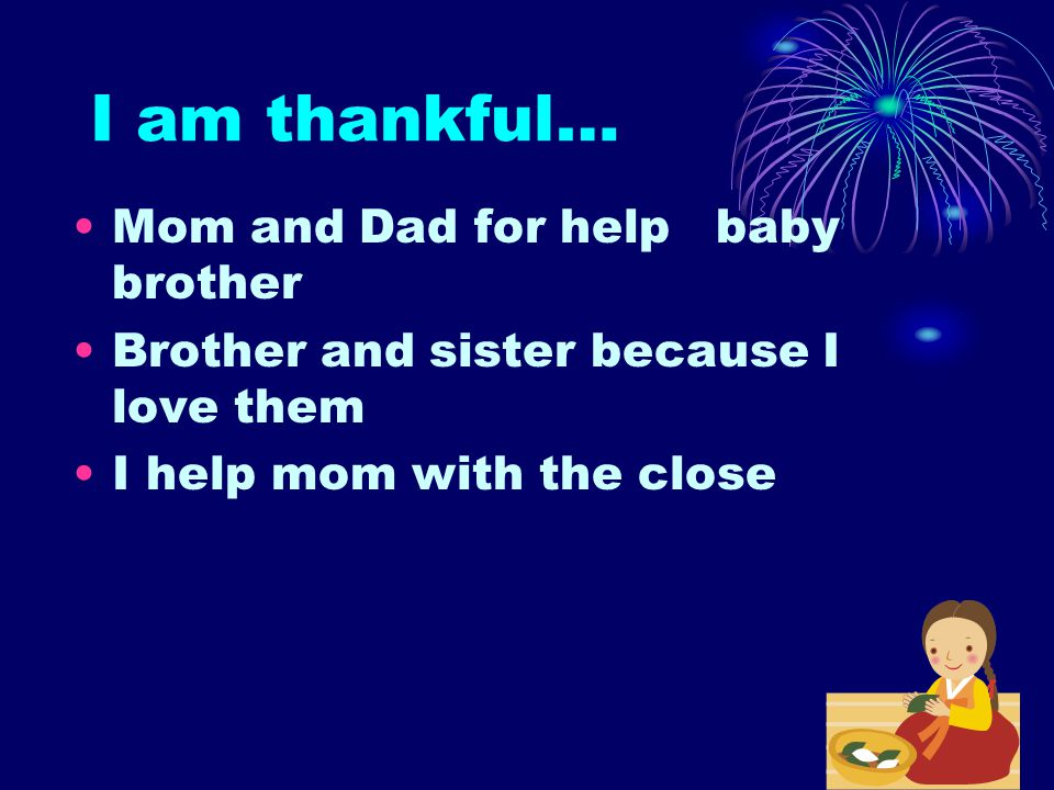 I am thankful… Mom and Dad for help baby brother Brother and sister because I love them I help mom with the close
