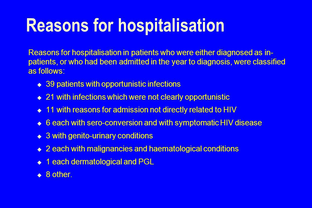 Reasons for hospitalisation Reasons for hospitalisation in patients who were either diagnosed as in- patients, or who had been admitted in the year to diagnosis, were classified as follows:  39 patients with opportunistic infections  21 with infections which were not clearly opportunistic  11 with reasons for admission not directly related to HIV  6 each with sero-conversion and with symptomatic HIV disease  3 with genito-urinary conditions  2 each with malignancies and haematological conditions  1 each dermatological and PGL  8 other.