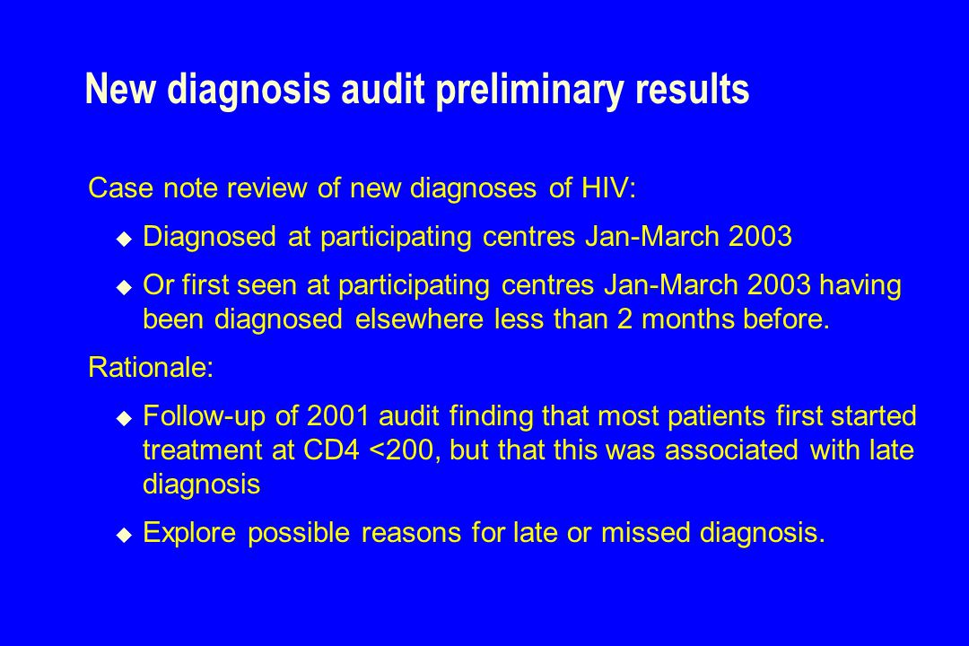 New diagnosis audit preliminary results Case note review of new diagnoses of HIV:  Diagnosed at participating centres Jan-March 2003  Or first seen at participating centres Jan-March 2003 having been diagnosed elsewhere less than 2 months before.