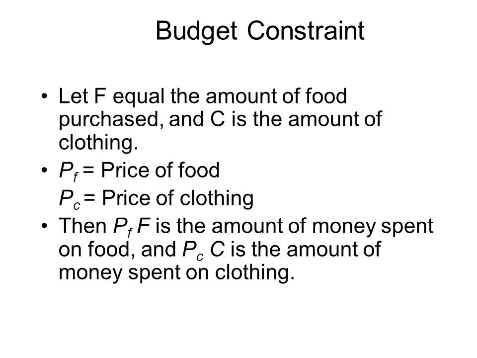 Budget Constraint Let F equal the amount of food purchased, and C is the amount of clothing.