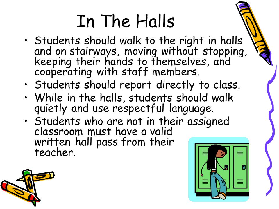 In The Halls Students should walk to the right in halls and on stairways, moving without stopping, keeping their hands to themselves, and cooperating with staff members.