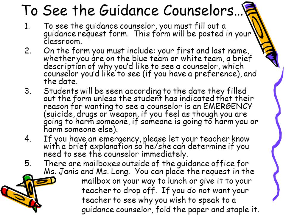 1.To see the guidance counselor, you must fill out a guidance request form.