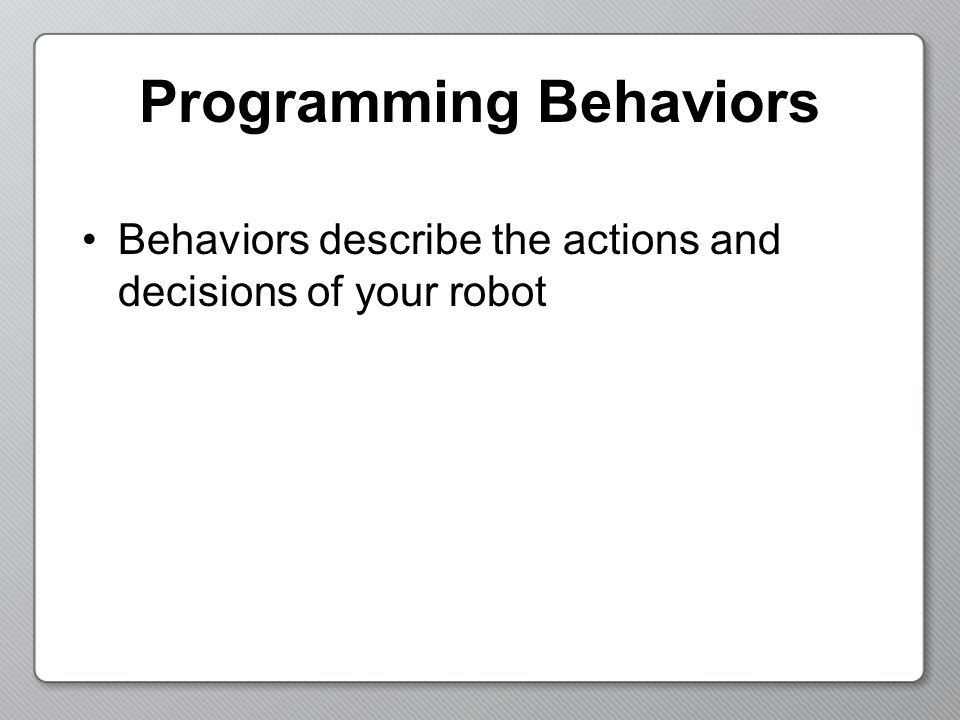 Programming Behaviors Behaviors describe the actions and decisions of your robot