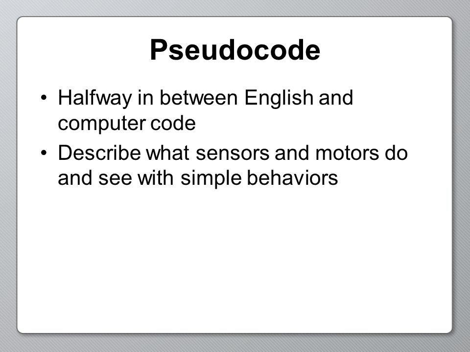 Pseudocode Halfway in between English and computer code Describe what sensors and motors do and see with simple behaviors