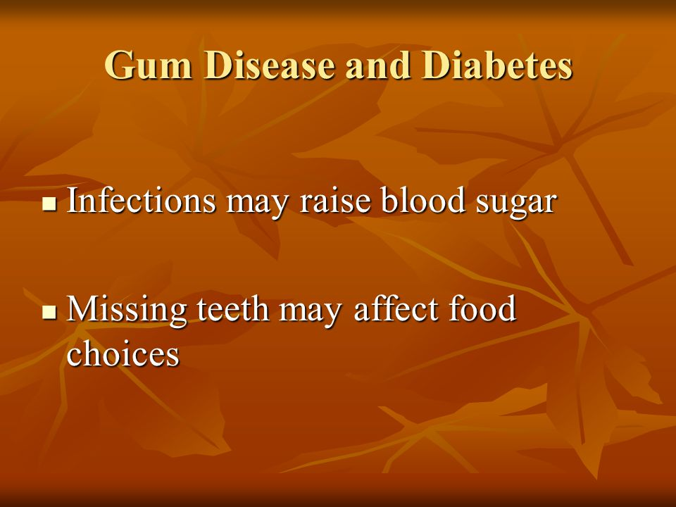 Gum Disease and Diabetes Infections may raise blood sugar Infections may raise blood sugar Missing teeth may affect food choices Missing teeth may affect food choices