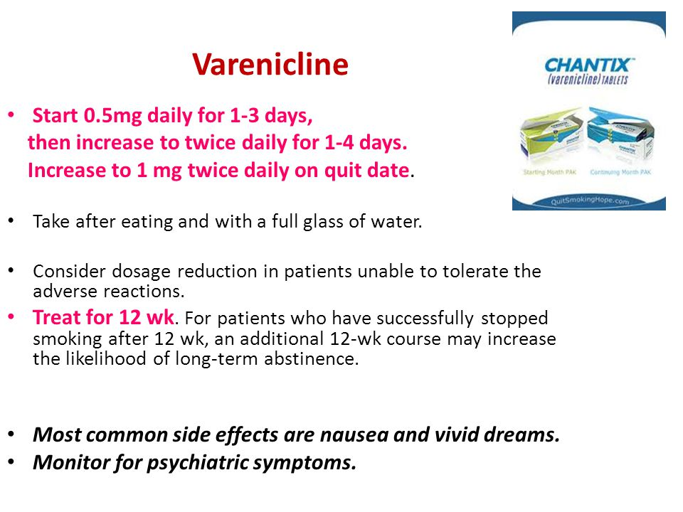 Varenicline Start 0.5mg daily for 1-3 days, then increase to twice daily for 1-4 days.