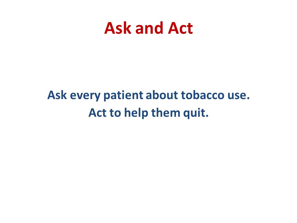 Ask and Act Ask every patient about tobacco use. Act to help them quit.