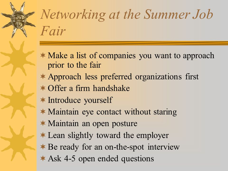 Networking at the Summer Job Fair  Make a list of companies you want to approach prior to the fair  Approach less preferred organizations first  Offer a firm handshake  Introduce yourself  Maintain eye contact without staring  Maintain an open posture  Lean slightly toward the employer  Be ready for an on-the-spot interview  Ask 4-5 open ended questions