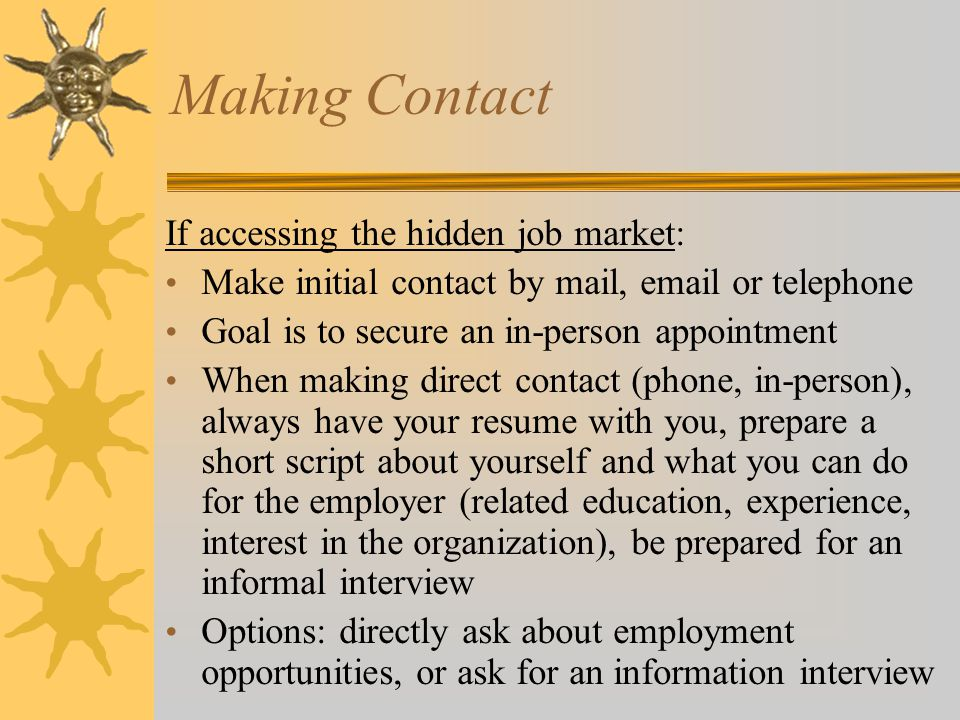Making Contact If accessing the hidden job market: Make initial contact by mail,  or telephone Goal is to secure an in-person appointment When making direct contact (phone, in-person), always have your resume with you, prepare a short script about yourself and what you can do for the employer (related education, experience, interest in the organization), be prepared for an informal interview Options: directly ask about employment opportunities, or ask for an information interview