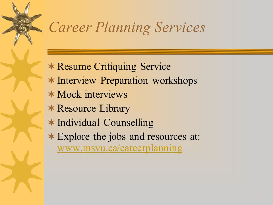 Career Planning Services  Resume Critiquing Service  Interview Preparation workshops  Mock interviews  Resource Library  Individual Counselling  Explore the jobs and resources at: