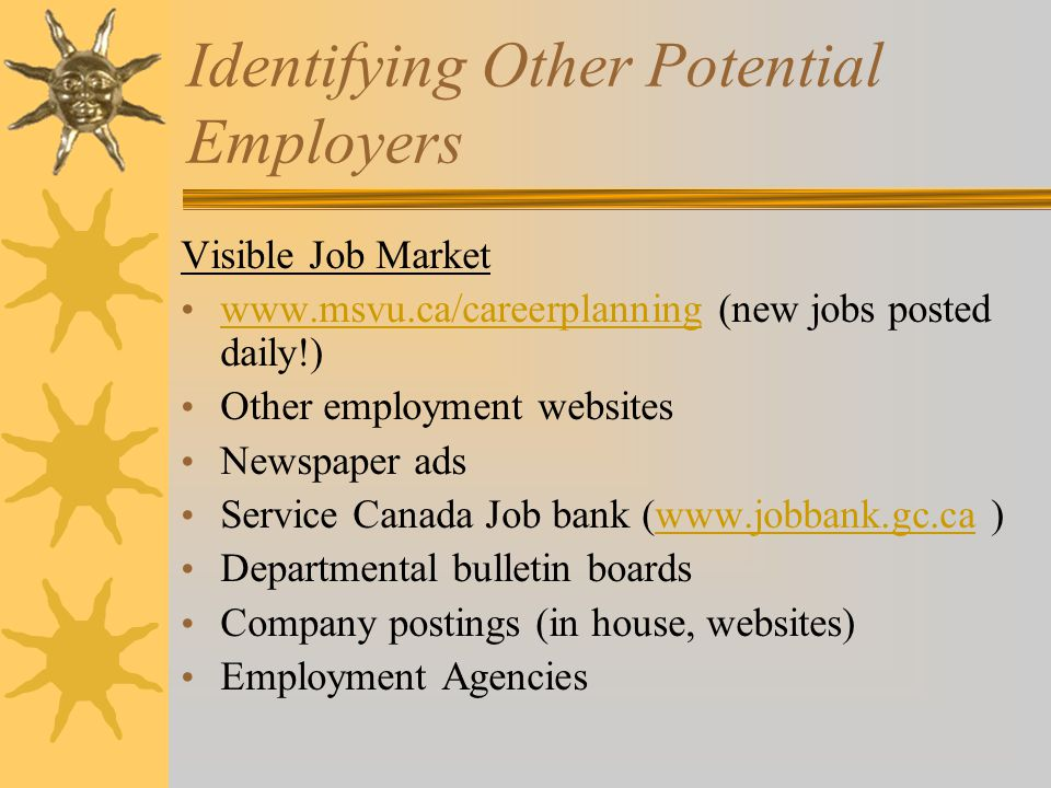 Identifying Other Potential Employers Visible Job Market   (new jobs posted daily!)   Other employment websites Newspaper ads Service Canada Job bank (  )  Departmental bulletin boards Company postings (in house, websites) Employment Agencies