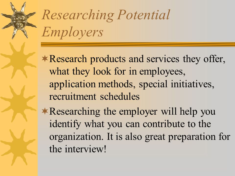 Researching Potential Employers  Research products and services they offer, what they look for in employees, application methods, special initiatives, recruitment schedules  Researching the employer will help you identify what you can contribute to the organization.