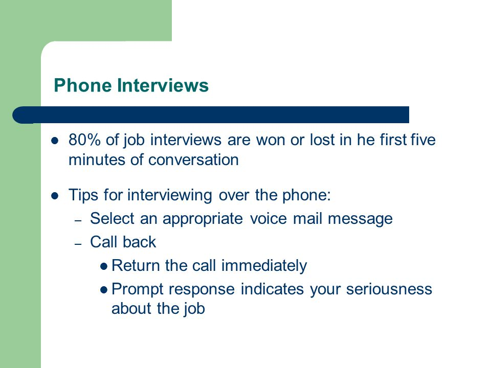 Phone Interviews 80% of job interviews are won or lost in he first five minutes of conversation Tips for interviewing over the phone: – Select an appropriate voice mail message – Call back Return the call immediately Prompt response indicates your seriousness about the job