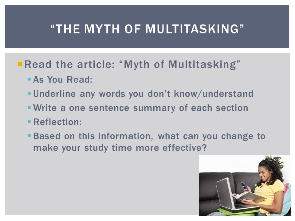  Read the article: Myth of Multitasking  As You Read:  Underline any words you don't know/understand  Write a one sentence summary of each section  Reflection:  Based on this information, what can you change to make your study time more effective.