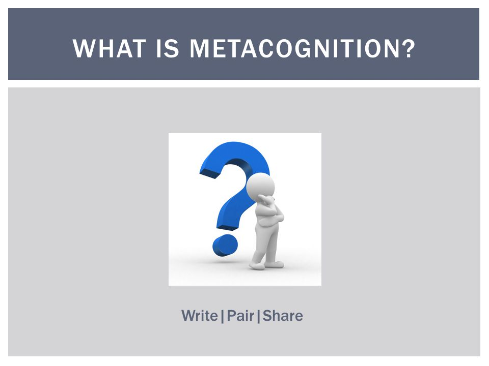 WHAT IS METACOGNITION Write|Pair|Share