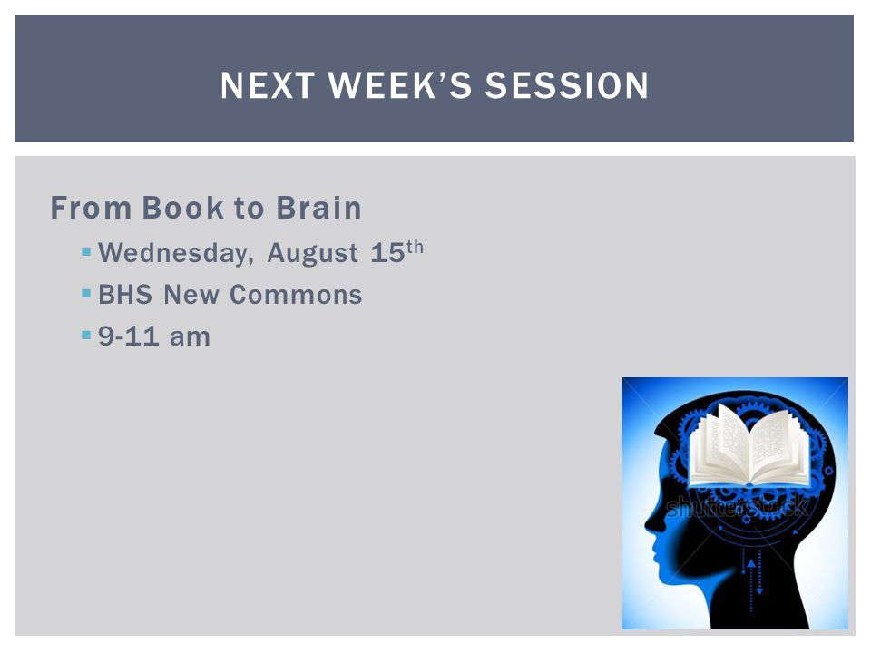 From Book to Brain  Wednesday, August 15 th  BHS New Commons  9-11 am NEXT WEEK'S SESSION