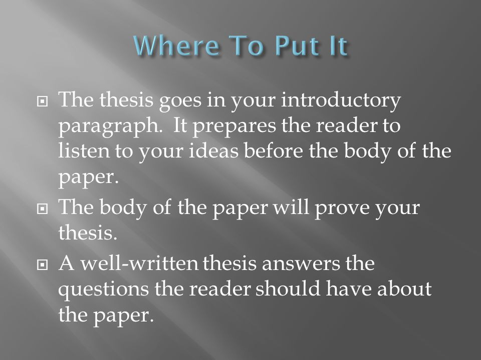 thesis statement where to put it The thesis statement goes in the introduction of the paper you arewriting.