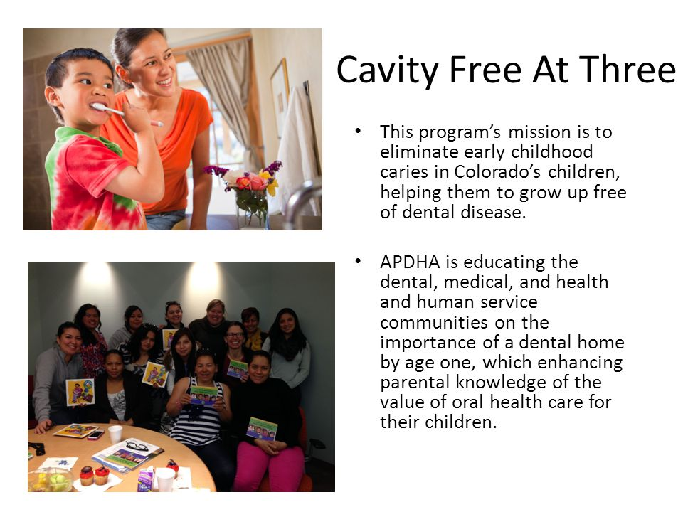 Cavity Free At Three This program's mission is to eliminate early childhood caries in Colorado's children, helping them to grow up free of dental disease.