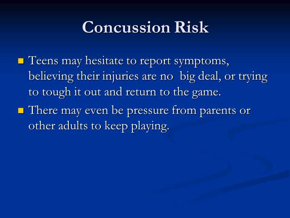 Concussion Risk Teens may hesitate to report symptoms, believing their injuries are no big deal, or trying to tough it out and return to the game.