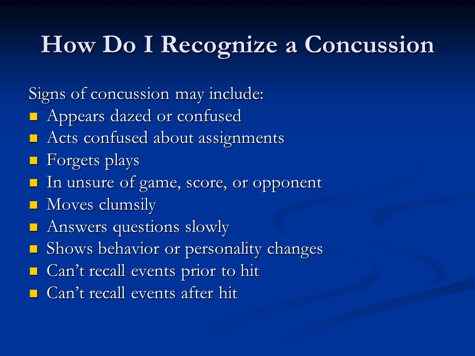 How Do I Recognize a Concussion Signs of concussion may include: Appears dazed or confused Appears dazed or confused Acts confused about assignments Acts confused about assignments Forgets plays Forgets plays In unsure of game, score, or opponent In unsure of game, score, or opponent Moves clumsily Moves clumsily Answers questions slowly Answers questions slowly Shows behavior or personality changes Shows behavior or personality changes Can't recall events prior to hit Can't recall events prior to hit Can't recall events after hit Can't recall events after hit