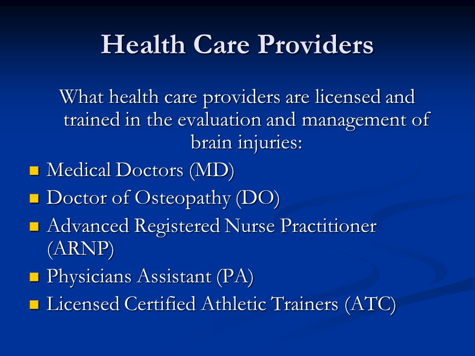 Health Care Providers What health care providers are licensed and trained in the evaluation and management of brain injuries: Medical Doctors (MD) Medical Doctors (MD) Doctor of Osteopathy (DO) Doctor of Osteopathy (DO) Advanced Registered Nurse Practitioner (ARNP) Advanced Registered Nurse Practitioner (ARNP) Physicians Assistant (PA) Physicians Assistant (PA) Licensed Certified Athletic Trainers (ATC) Licensed Certified Athletic Trainers (ATC)