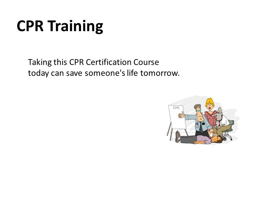 CPR Training Taking this CPR Certification Course today can save someone s life tomorrow.