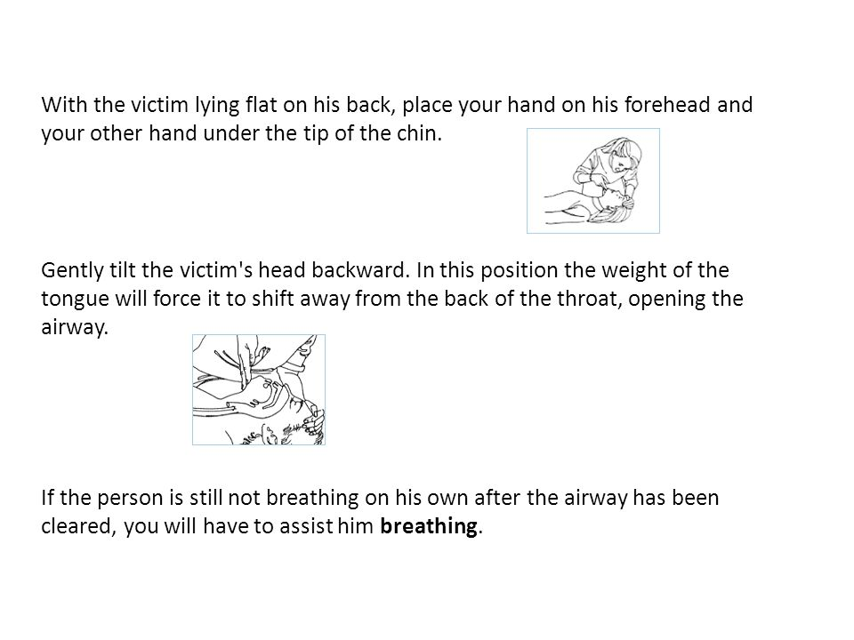 With the victim lying flat on his back, place your hand on his forehead and your other hand under the tip of the chin.