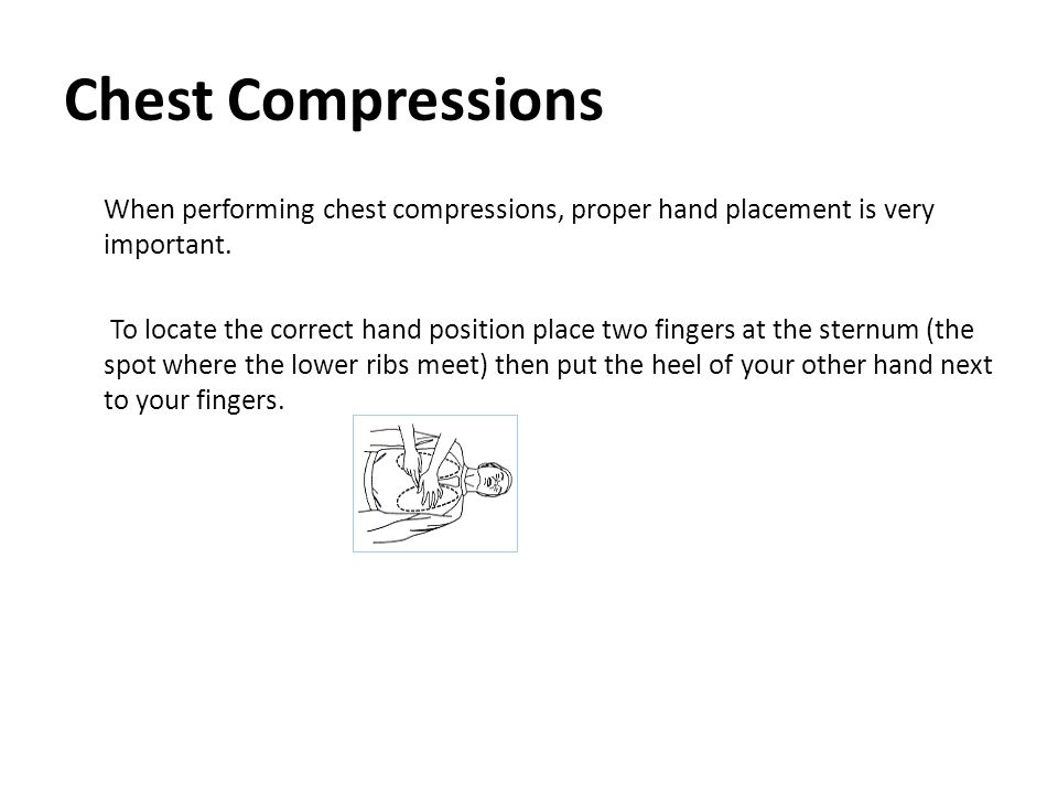 Chest Compressions When performing chest compressions, proper hand placement is very important.
