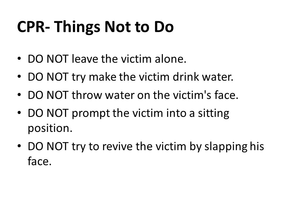 CPR- Things Not to Do DO NOT leave the victim alone.