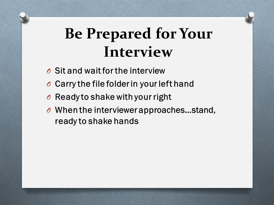 Be Prepared for Your Interview O Sit and wait for the interview O Carry the file folder in your left hand O Ready to shake with your right O When the interviewer approaches…stand, ready to shake hands