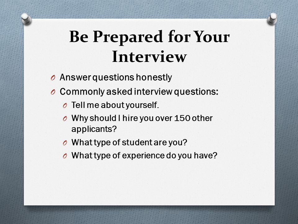 Be Prepared for Your Interview O Answer questions honestly O Commonly asked interview questions: O Tell me about yourself.