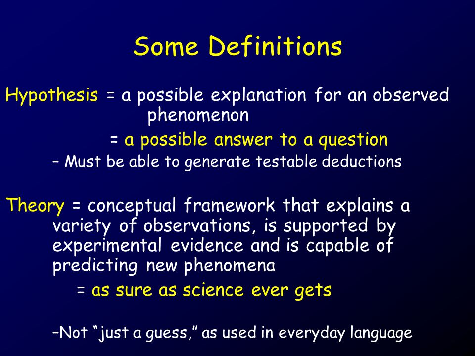 Some Definitions Hypothesis = a possible explanation for an observed phenomenon = a possible answer to a question – Must be able to generate testable deductions Theory = conceptual framework that explains a variety of observations, is supported by experimental evidence and is capable of predicting new phenomena = as sure as science ever gets –Not just a guess, as used in everyday language