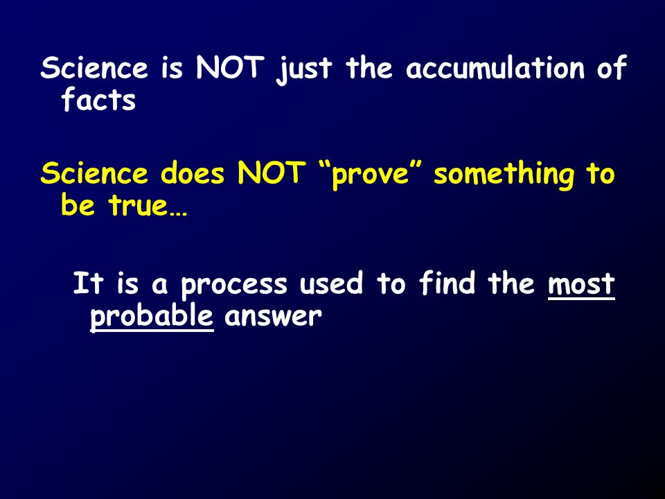 Science is NOT just the accumulation of facts Science does NOT prove something to be true… It is a process used to find the most probable answer