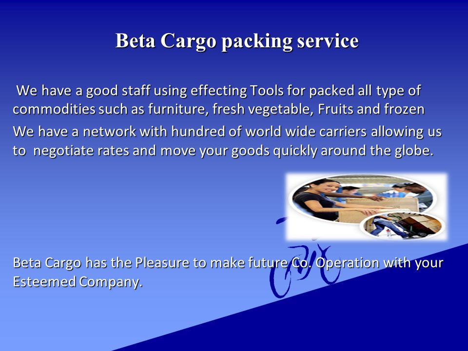Beta Cargo packing service Beta Cargo packing service We have a good staff using effecting Tools for packed all type of commodities such as furniture, fresh vegetable, Fruits and frozen We have a good staff using effecting Tools for packed all type of commodities such as furniture, fresh vegetable, Fruits and frozen We have a network with hundred of world wide carriers allowing us to negotiate rates and move your goods quickly around the globe.