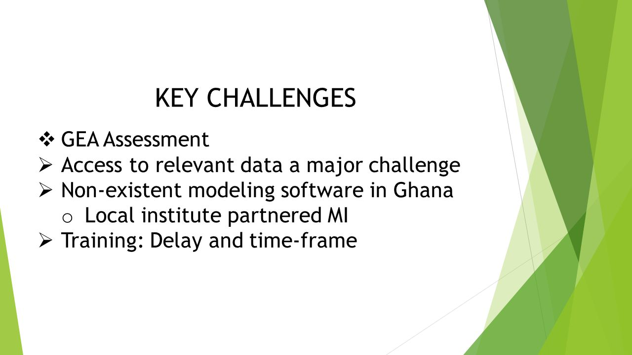 KEY CHALLENGES  GEA Assessment  Access to relevant data a major challenge  Non-existent modeling software in Ghana o Local institute partnered MI  Training: Delay and time-frame
