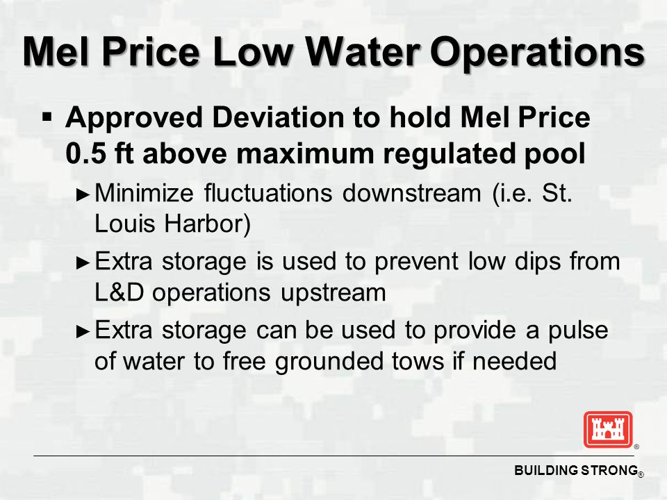 BUILDING STRONG ® Mel Price Low Water Operations  Approved Deviation to hold Mel Price 0.5 ft above maximum regulated pool ► Minimize fluctuations downstream (i.e.